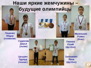 Наши яркие жемчужины – будущие олимпийцы! Ляшенко Фёдор (плавание) Судакова Д