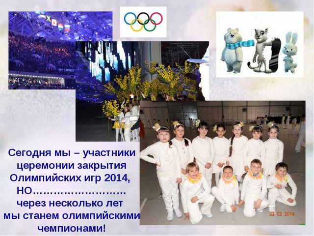 Сегодня мы – участники церемонии закрытия Олимпийских игр 2014, НО……………………… ч...