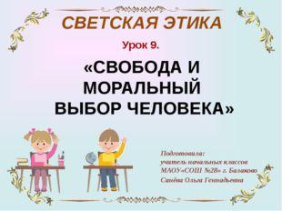 Урок 9. «СВОБОДА И МОРАЛЬНЫЙ ВЫБОР ЧЕЛОВЕКА» Подготовила: учитель начальных к