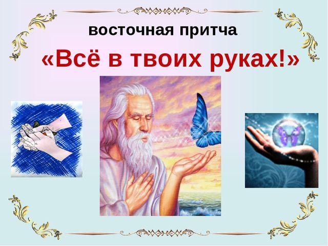 восточная притча «Всё в твоих руках!»