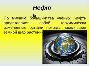 По мнению большинства учёных, нефть представляет собой геохимически изменённы