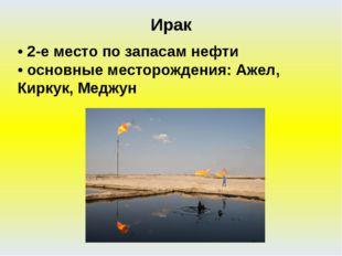 • 2-е место по запасам нефти • основные месторождения: Ажел, Киркук, Меджун И