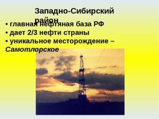 • главная нефтяная база РФ • дает 2/3 нефти страны • уникальное месторождение