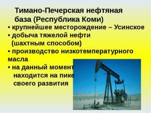• крупнейшее месторождение – Усинское • добыча тяжелой нефти (шахтным способо
