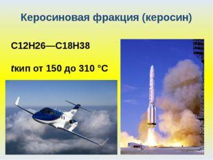 Керосиновая фракция (керосин) С12Н26—С18Н38 tкип от 150 до 310 °С