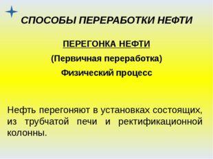СПОСОБЫ ПЕРЕРАБОТКИ НЕФТИ ПЕРЕГОНКА НЕФТИ (Первичная переработка) Физический