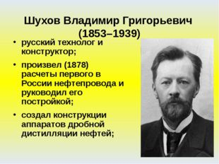 русский технолог и конструктор; произвел (1878) расчеты первого в России нефт
