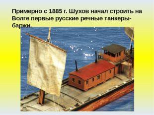 Примерно с 1885 г. Шухов начал строить на Волге первые русские речные танкеры