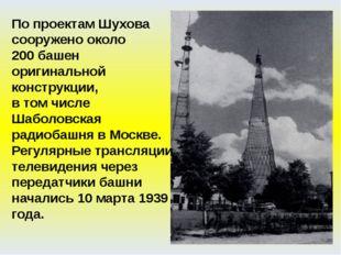 По проектам Шухова сооружено около 200 башен оригинальной конструкции, в том