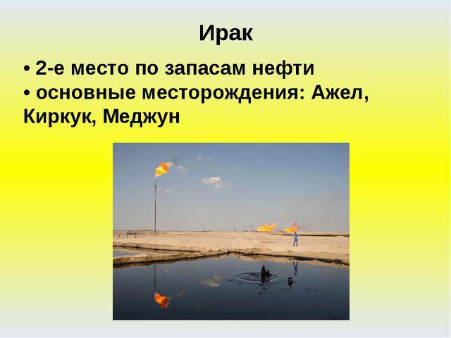 • 2-е место по запасам нефти • основные месторождения: Ажел, Киркук, Меджун И...