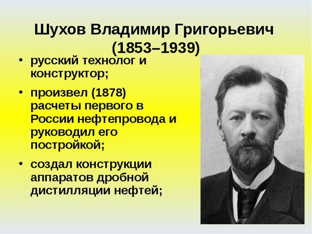 русский технолог и конструктор; произвел (1878) расчеты первого в России нефт...