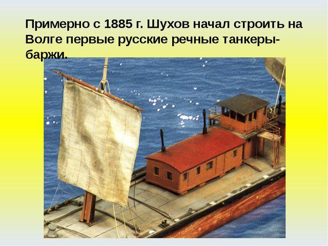 Примерно с 1885 г. Шухов начал строить на Волге первые русские речные танкеры...