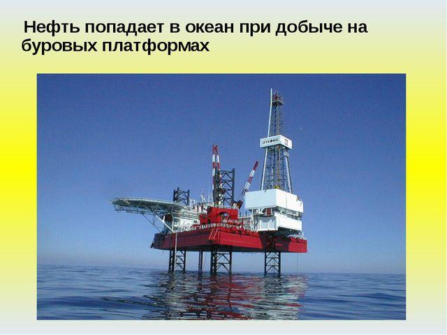 Нефть попадает в океан при добыче на буровых платформах