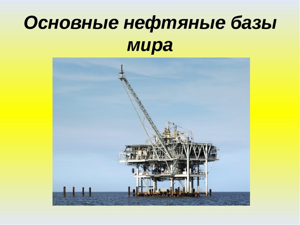 Основные нефтяные базы мира