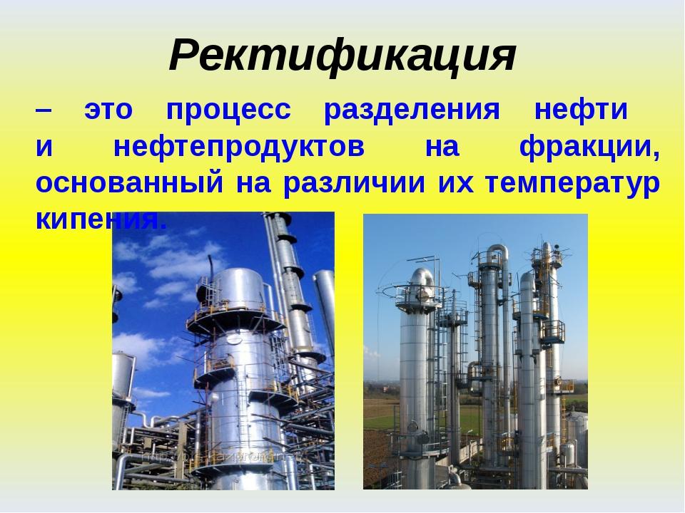 Ректификация – это процесс разделения нефти и нефтепродуктов на фракции, осно...