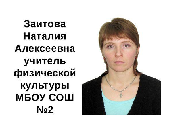 Заитова Наталия Алексеевна учитель физической культуры МБОУ СОШ №2