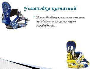 Устанавливать крепления нужно по индивидуальным параметрам сноубордиста. Уста