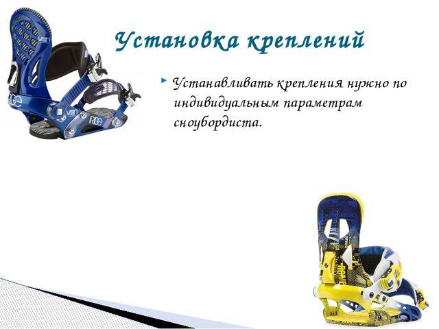 Устанавливать крепления нужно по индивидуальным параметрам сноубордиста. Уста...