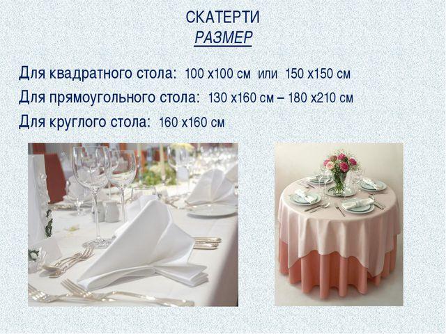 СКАТЕРТИ РАЗМЕР Для квадратного стола: 100 х100 см или 150 х150 см Для прямоу...