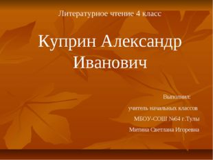 Литературное чтение 4 класс Куприн Александр Иванович Выполнил: учитель нача