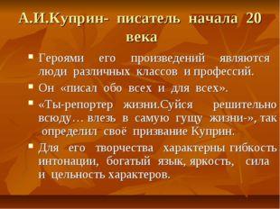 А.И.Куприн- писатель начала 20 века Героями его произведений являются люди ра
