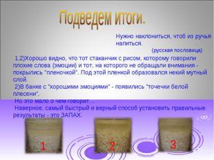 Нужно наклониться, чтоб из ручья напиться. (русская пословица) 1,2)Хорошо вид