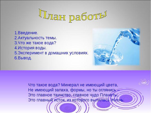 1.Введение. 2.Актуальность темы. 3.Что же такое вода? 4.История воды. 5.Экспе...
