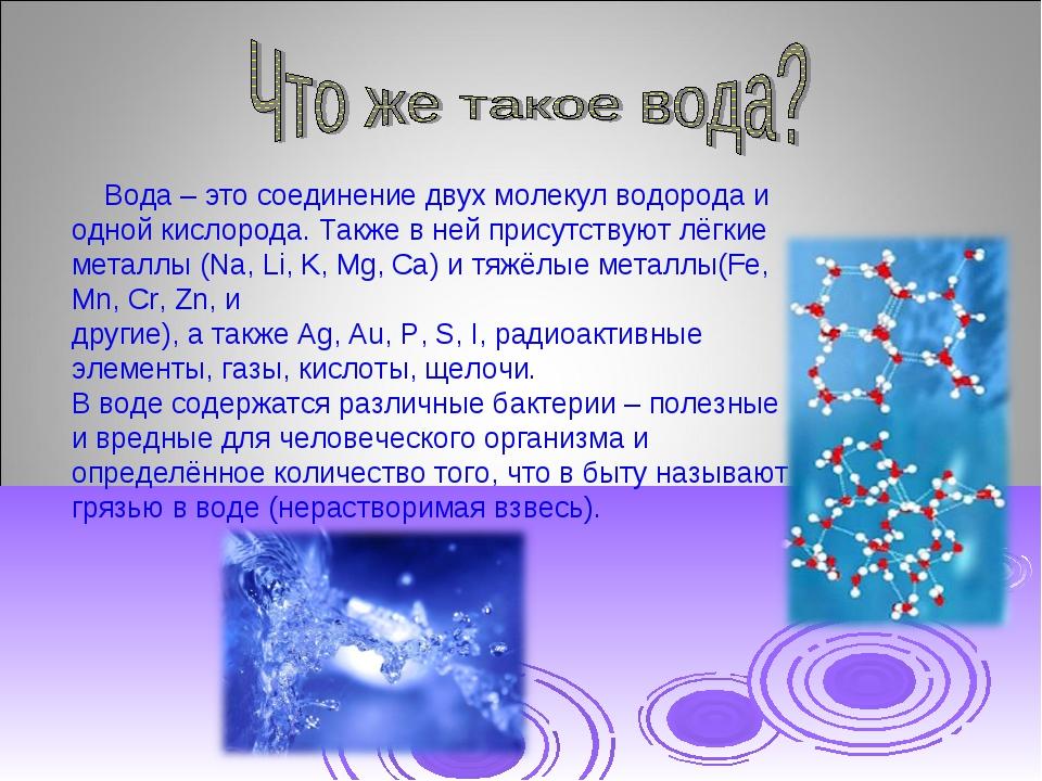 Вода – это соединение двух молекул водорода и одной кислорода. Также в ней п...