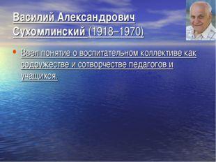 Василий Александрович Сухомлинский (1918–1970) Ввел понятие о воспитательном