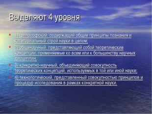 Выделяют 4 уровня 1)философский, содержащий общие принципы познания и катего