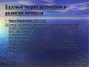 Базовые теории воспитания и развития личности Чарлз Хортон Кули (1864–1929) О