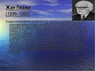 Жан Пиаже (1896–1980) Стадии когнитивного развития:1) в период от рождения до