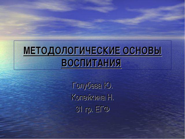 МЕТОДОЛОГИЧЕСКИЕ ОСНОВЫ ВОСПИТАНИЯ Голубева Ю. Копейкина Н. 31 гр. ЕГФ