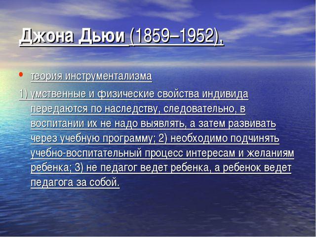 Джона Дьюи (1859–1952), теория инструментализма 1) умственные и физические св...