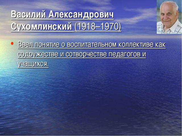 Василий Александрович Сухомлинский (1918–1970) Ввел понятие о воспитательном...
