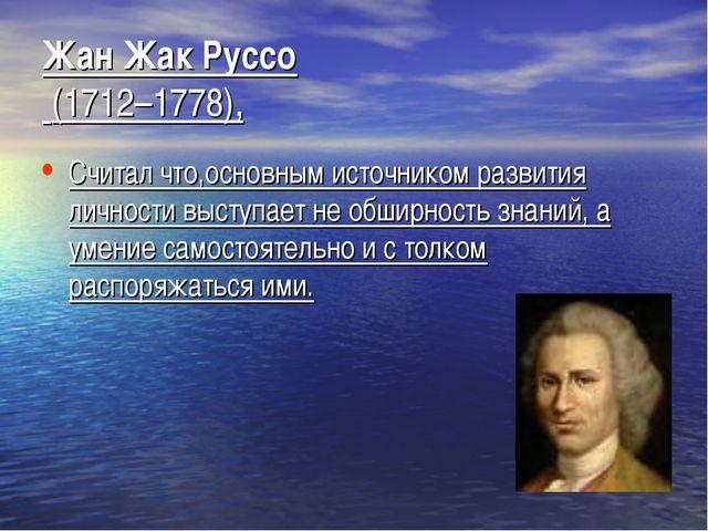 Жан Жак Руссо (1712–1778), Считал что,основным источником развития личности в...