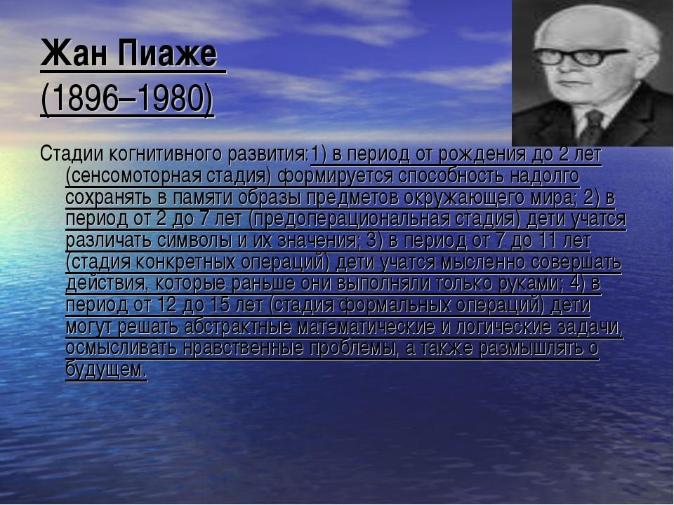 Жан Пиаже (1896–1980) Стадии когнитивного развития:1) в период от рождения до...