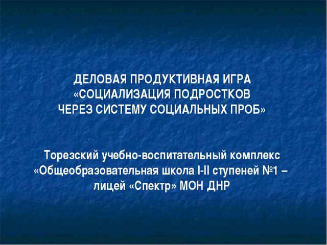 ДЕЛОВАЯ ПРОДУКТИВНАЯ ИГРА «СОЦИАЛИЗАЦИЯ ПОДРОСТКОВ ЧЕРЕЗ СИСТЕМУ СОЦИАЛЬНЫХ П...