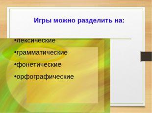 Игры можно разделить на: лексические грамматические фонетические орфографичес