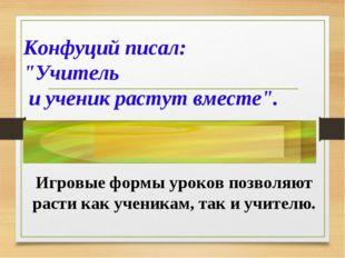 """Конфуций писал: """"Учитель и ученик растут вместе"""". Игровые формы уроков позвол"""