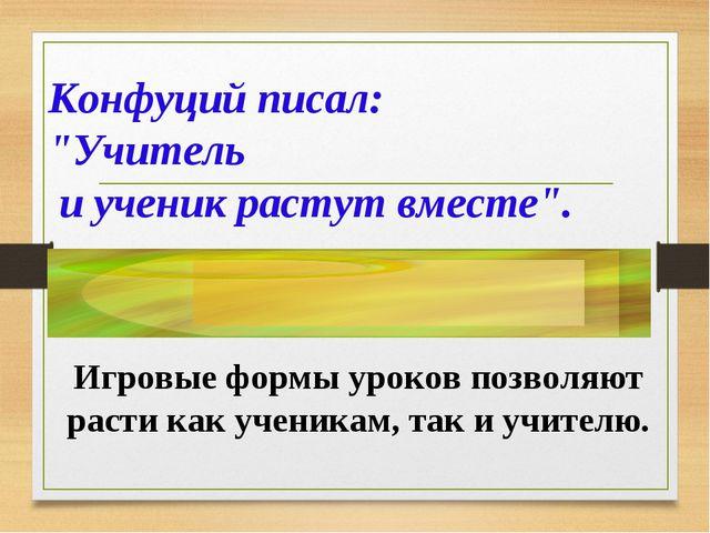 """Конфуций писал: """"Учитель и ученик растут вместе"""". Игровые формы уроков позвол..."""