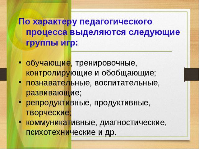 По характеру педагогического процесса выделяются следующие группы игр: обуча...