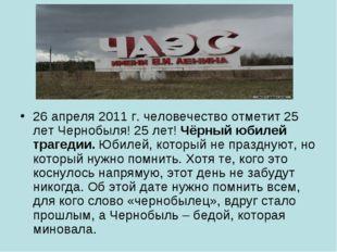 26 апреля 2011 г. человечество отметит 25 лет Чернобыля! 25 лет! Чёрный юбиле