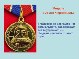 Медаль « 25 лет Чернобыль» У человека на радиацию нет органа чувств, она пор