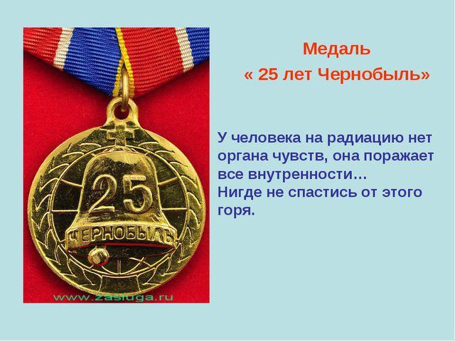 Медаль « 25 лет Чернобыль» У человека на радиацию нет органа чувств, она пор...