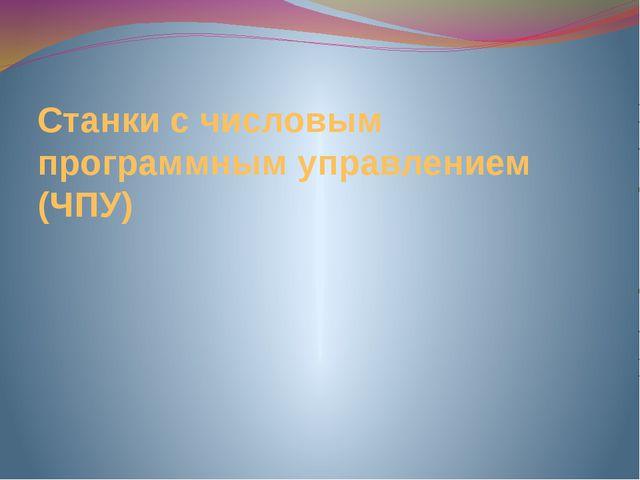 Станки с числовым программным управлением (ЧПУ)