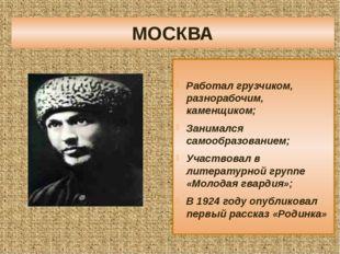 МОСКВА Работал грузчиком, разнорабочим, каменщиком; Занимался самообразование