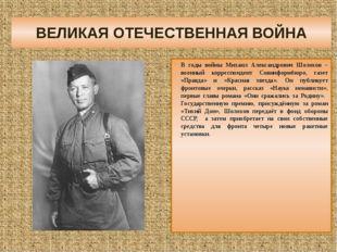 ВЕЛИКАЯ ОТЕЧЕСТВЕННАЯ ВОЙНА В годы войны Михаил Александрович Шолохов – военн