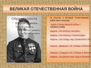 ВЕЛИКАЯ ОТЕЧЕСТВЕННАЯ ВОЙНА За участие в Великой Отечественной войне имеет на