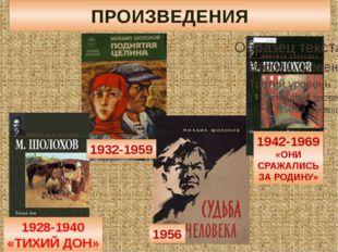 ПРОИЗВЕДЕНИЯ 1928-1940 «ТИХИЙ ДОН» 1932-1959 1956 1942-1969 «ОНИ СРАЖАЛИСЬ ЗА